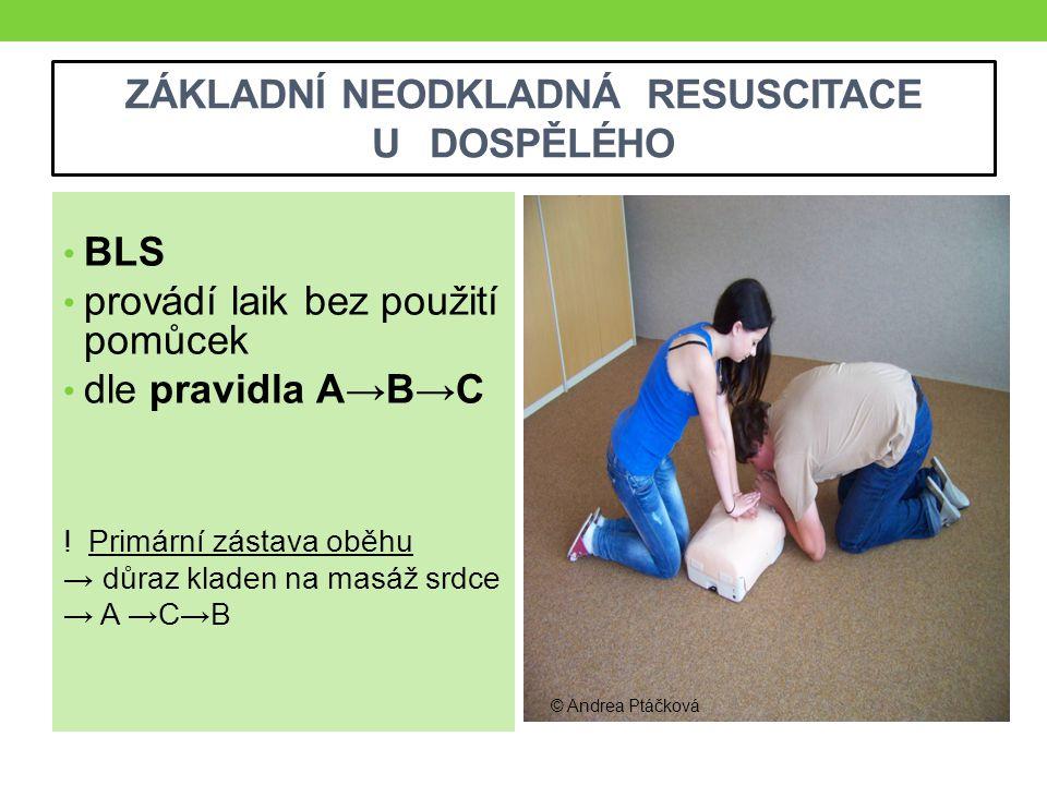 ZÁKLADNÍ NEODKLADNÁ RESUSCITACE U DOSPĚLÉHO BLS provádí laik bez použití pomůcek dle pravidla A→B→C ! Primární zástava oběhu → důraz kladen na masáž s