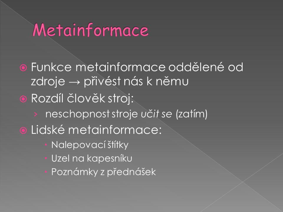  Funkce metainformace oddělené od zdroje → přivést nás k němu  Rozdíl člověk stroj: › neschopnost stroje učit se (zatím)  Lidské metainformace:  N