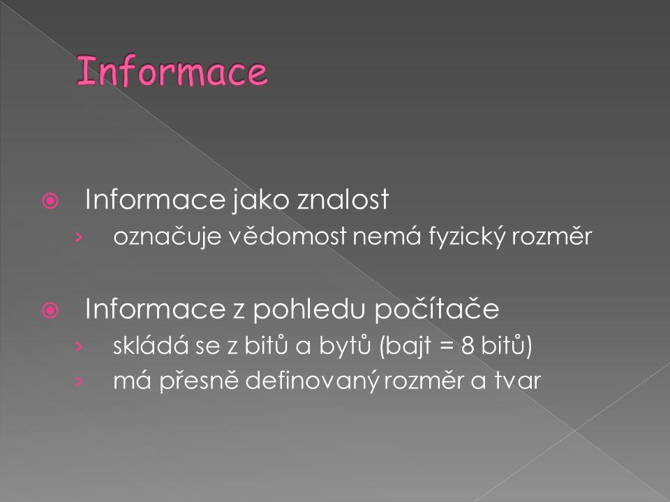  Informace jako znalost › označuje vědomost nemá fyzický rozměr  Informace z pohledu počítače › skládá se z bitů a bytů (bajt = 8 bitů) › má přesně