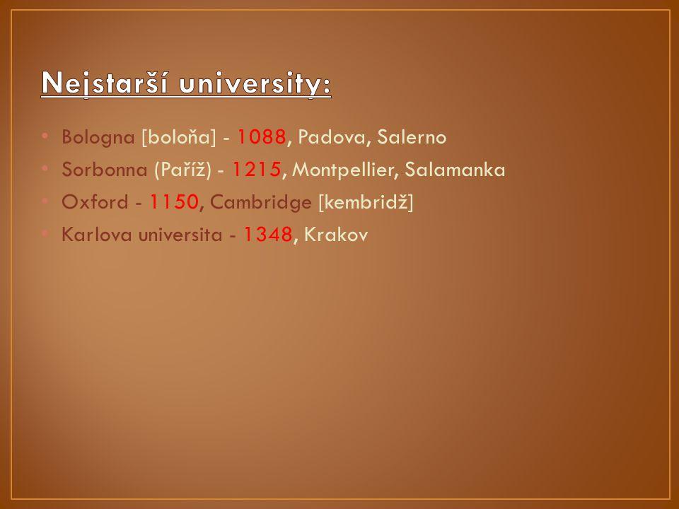 Bologna [boloňa] - 1088, Padova, Salerno Sorbonna (Paříž) - 1215, Montpellier, Salamanka Oxford - 1150, Cambridge [kembridž] Karlova universita - 1348, Krakov
