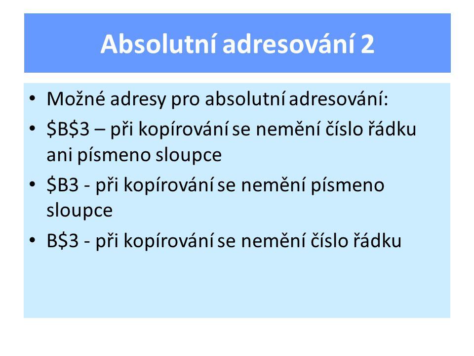 Možné adresy pro absolutní adresování: $B$3 – při kopírování se nemění číslo řádku ani písmeno sloupce $B3 - při kopírování se nemění písmeno sloupce B$3 - při kopírování se nemění číslo řádku Absolutní adresování 2