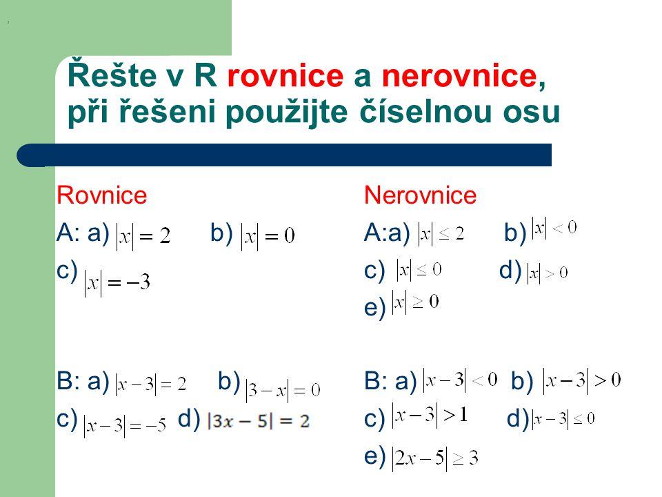 Řešte v R rovnice a nerovnice, při řešeni použijte číselnou osu Rovnice A: a) b) c) B: a) b) c) d) Nerovnice A:a) b) c) d) e) B: a) b) c) d) e),