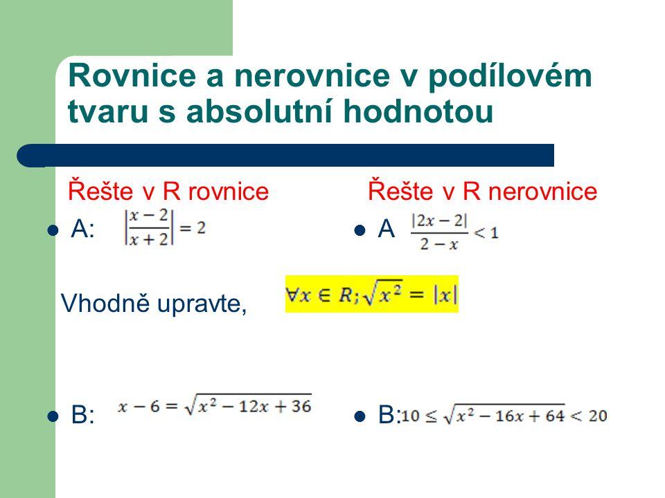 Rovnice a nerovnice v podílovém tvaru s absolutní hodnotou Řešte v R rovnice A: Vhodně upravte, B: Řešte v R nerovnice A B: