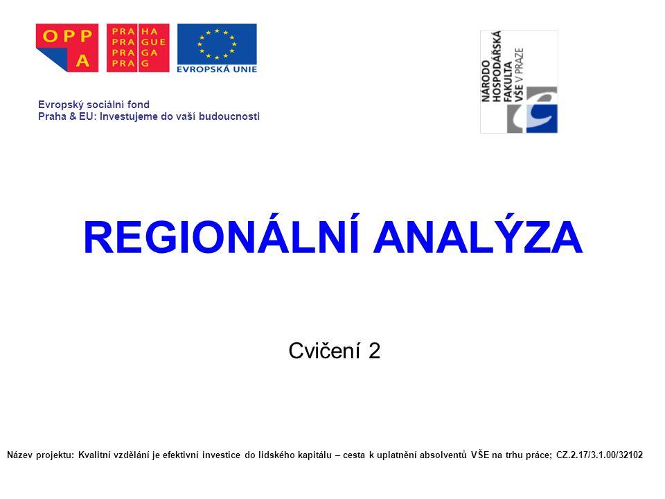 REGIONÁLNÍ ANALÝZA Cvičení 2 Evropský sociální fond Praha & EU: Investujeme do vaší budoucnosti Název projektu: Kvalitní vzdělání je efektivní investice do lidského kapitálu – cesta k uplatnění absolventů VŠE na trhu práce; CZ.2.17/3.1.00/32102