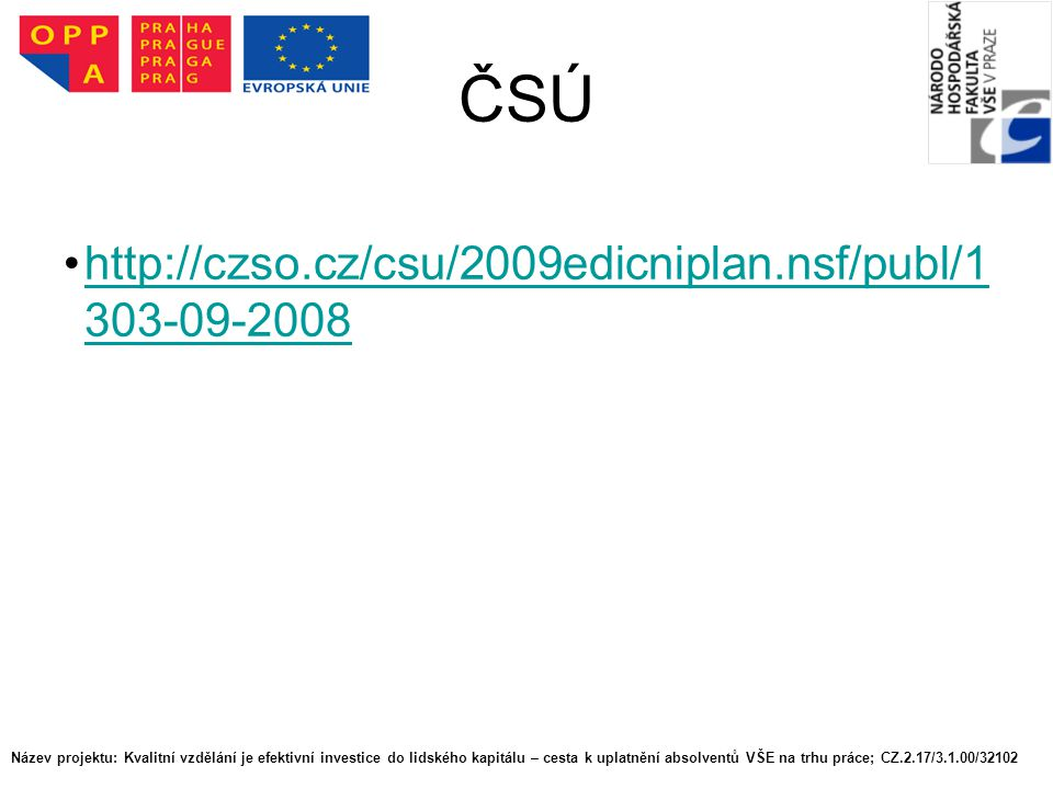 ČSÚ http://czso.cz/csu/2009edicniplan.nsf/publ/1 303-09-2008http://czso.cz/csu/2009edicniplan.nsf/publ/1 303-09-2008 Název projektu: Kvalitní vzdělání je efektivní investice do lidského kapitálu – cesta k uplatnění absolventů VŠE na trhu práce; CZ.2.17/3.1.00/32102