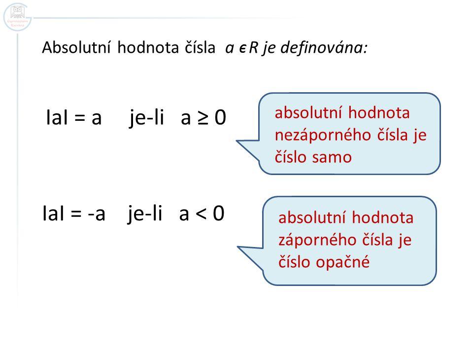 Absolutní hodnota čísla a Є R je definována: ІaІ = a je-li a ≥ 0 ІaІ = -a je-li a < 0 absolutní hodnota nezáporného čísla je číslo samo absolutní hodnota záporného čísla je číslo opačné