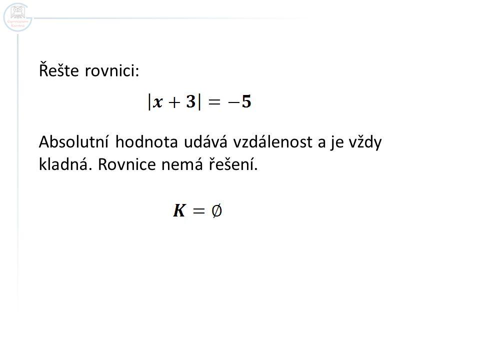 Řešte rovnici: Absolutní hodnota udává vzdálenost a je vždy kladná. Rovnice nemá řešení.