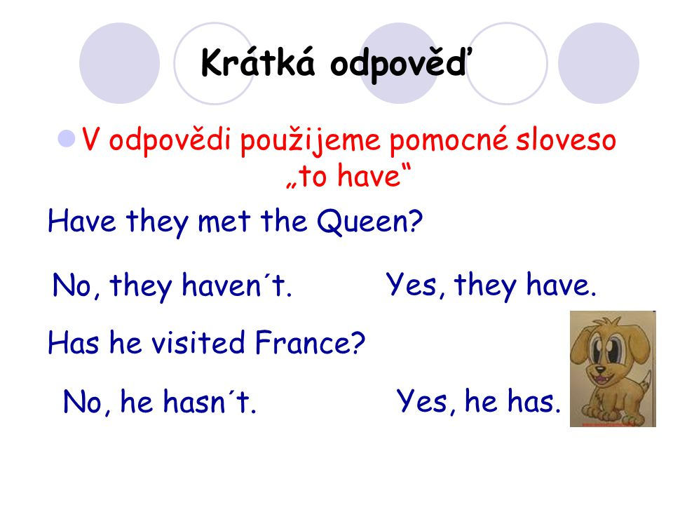 "V odpovědi použijeme pomocné sloveso ""to have"" Krátká odpověď Have they met the Queen? No, they haven´t.Yes, they have. Has he visited France? No, he"