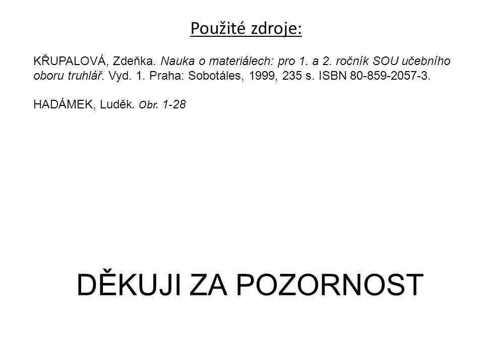 DĚKUJI ZA POZORNOST Použité zdroje: KŘUPALOVÁ, Zdeňka. Nauka o materiálech: pro 1. a 2. ročník SOU učebního oboru truhlář. Vyd. 1. Praha: Sobotáles, 1