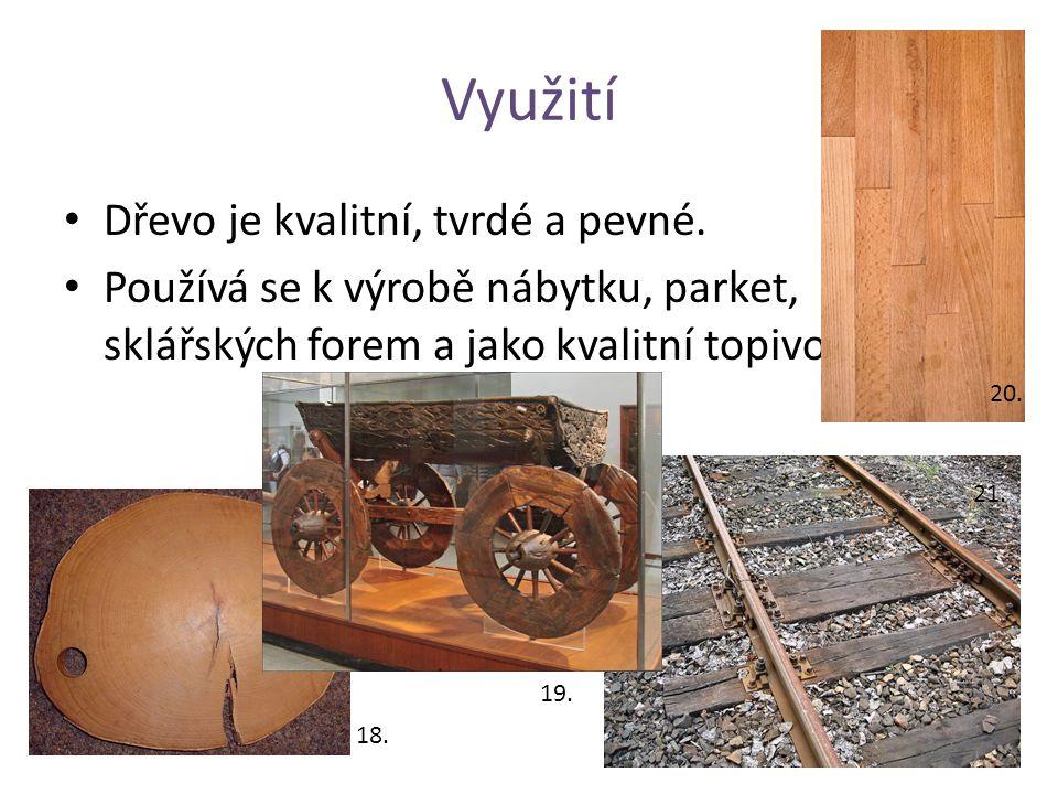 Využití Dřevo je kvalitní, tvrdé a pevné. Používá se k výrobě nábytku, parket, sklářských forem a jako kvalitní topivo. 19. 21. 20. 18.