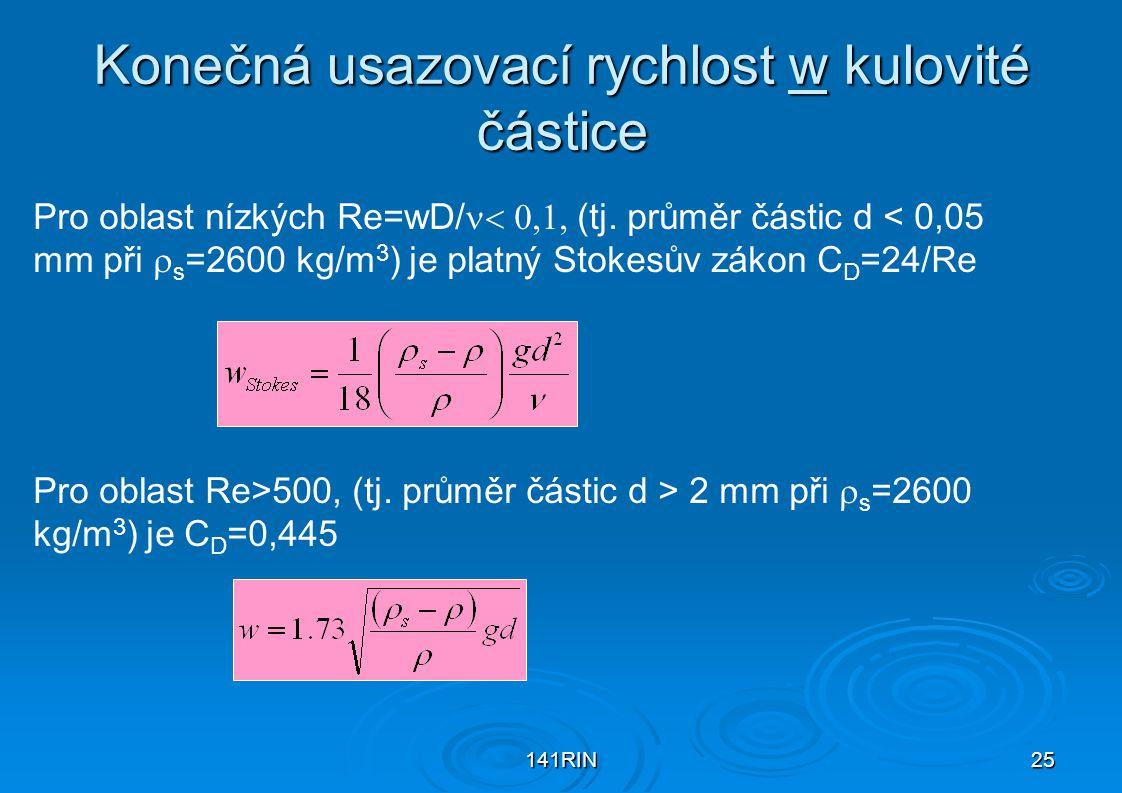 141RIN25 Konečná usazovací rychlost w kulovité částice Pro oblast nízkých Re=wD/ (tj. průměr částic d < 0,05 mm při  s =2600 kg/m 3 ) je platn