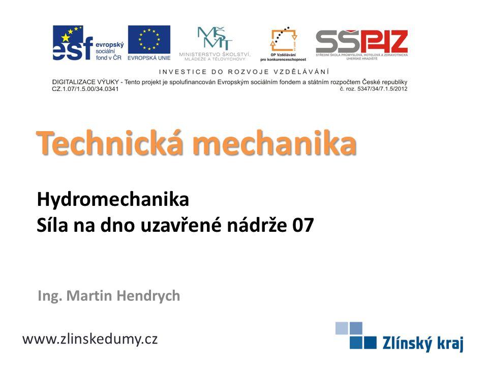 Hydromechanika Síla na dno uzavřené nádrže 07 Ing. Martin Hendrych Technická mechanika www.zlinskedumy.cz