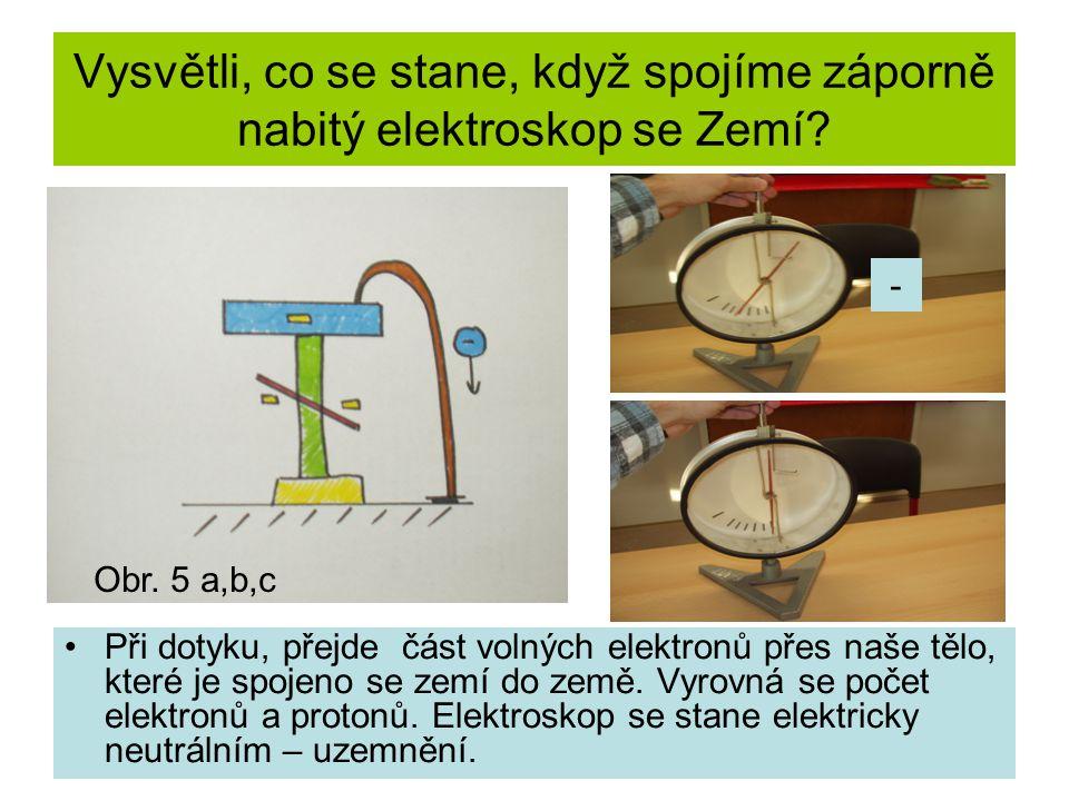 Vysvětli, co se stane, když spojíme záporně nabitý elektroskop se Zemí? Při dotyku, přejde část volných elektronů přes naše tělo, které je spojeno se
