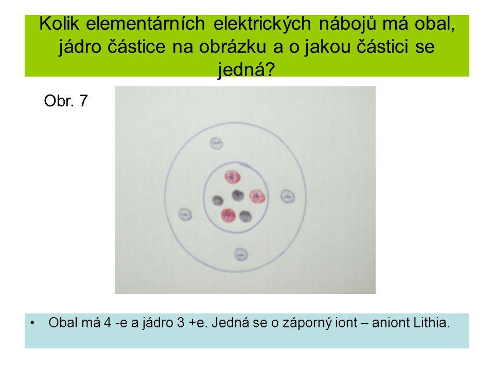 Kolik elementárních elektrických nábojů má obal, jádro částice na obrázku a o jakou částici se jedná? Obal má 4 -e a jádro 3 +e. Jedná se o záporný io