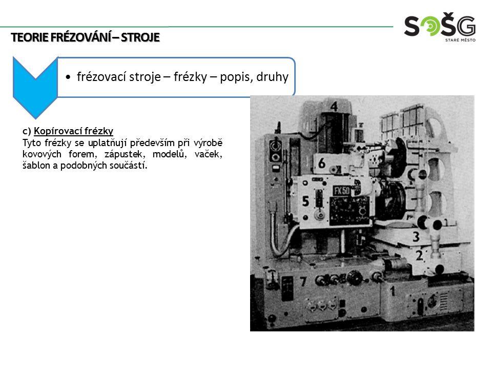 frézovací stroje – frézky – popis, druhy TEORIE FRÉZOVÁNÍ – STROJE c) Kopírovací frézky Tyto frézky se uplatňují především při výrobě kovových forem,