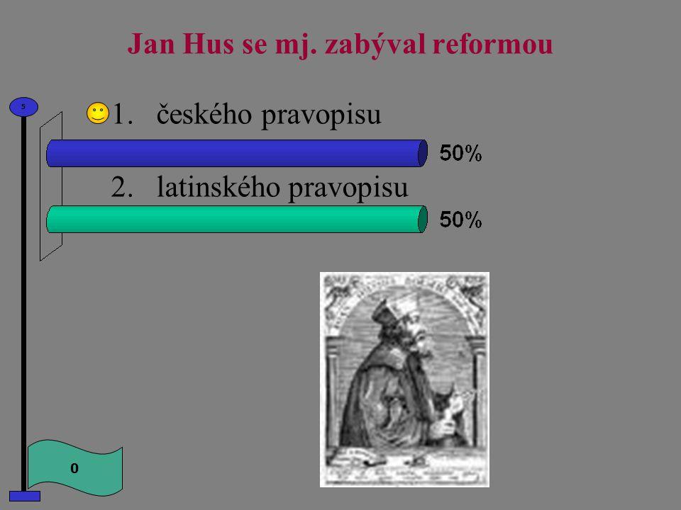Jan Hus se mj. zabýval reformou 0 5 1.českého pravopisu 2.latinského pravopisu