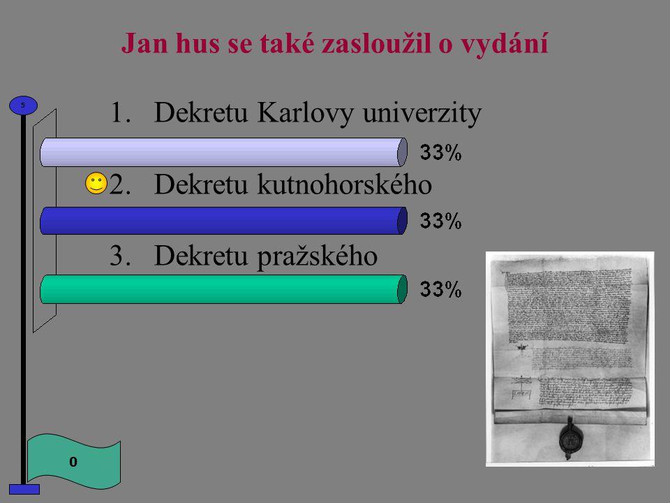 Jan hus se také zasloužil o vydání 0 5 1.Dekretu Karlovy univerzity 2.Dekretu kutnohorského 3.Dekretu pražského