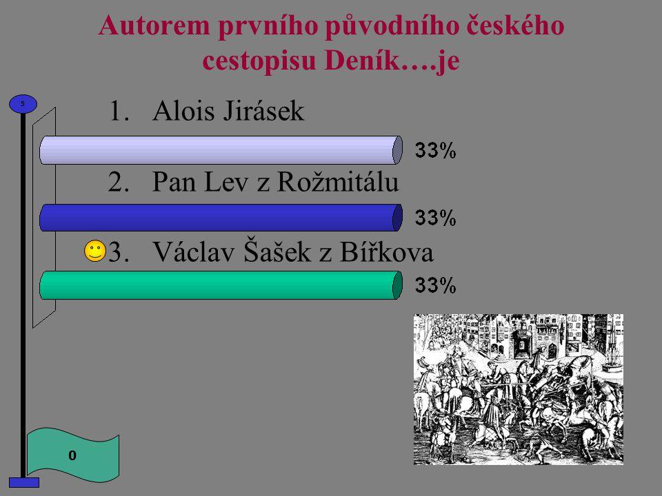 Autorem prvního původního českého cestopisu Deník….je 0 5 1.Alois Jirásek 2.Pan Lev z Rožmitálu 3.Václav Šašek z Bířkova