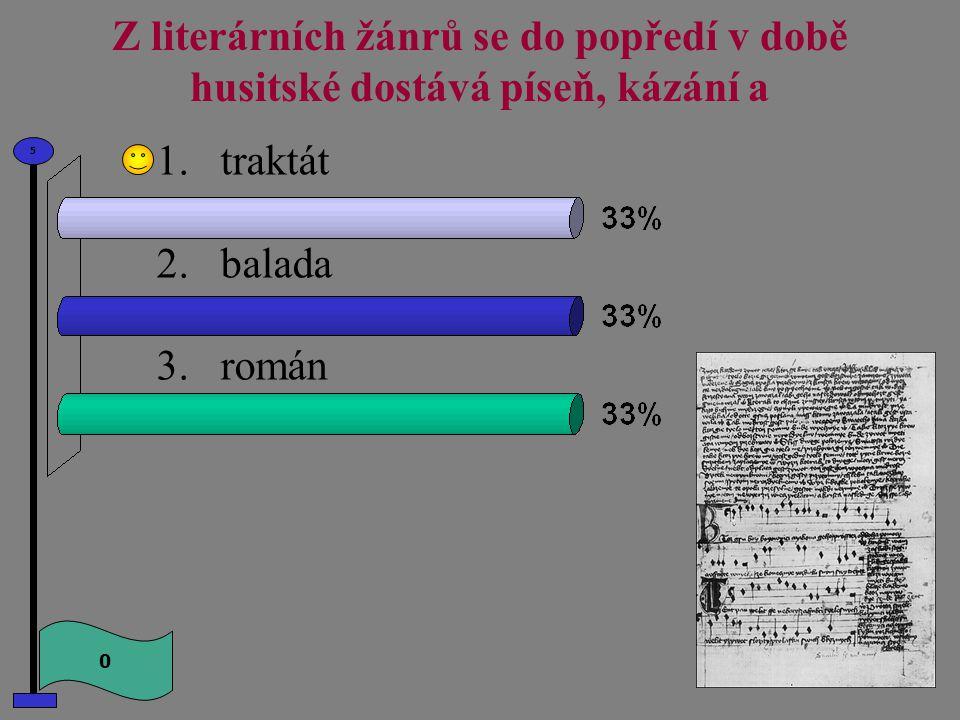 Z literárních žánrů se do popředí v době husitské dostává píseň, kázání a 1.traktát 2.balada 3.román 0 5