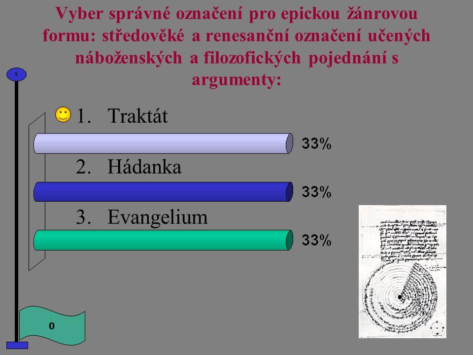 Vyber správné označení pro epickou žánrovou formu: středověké a renesanční označení učených náboženských a filozofických pojednání s argumenty: 1.Traktát 2.Hádanka 3.Evangelium 0 5