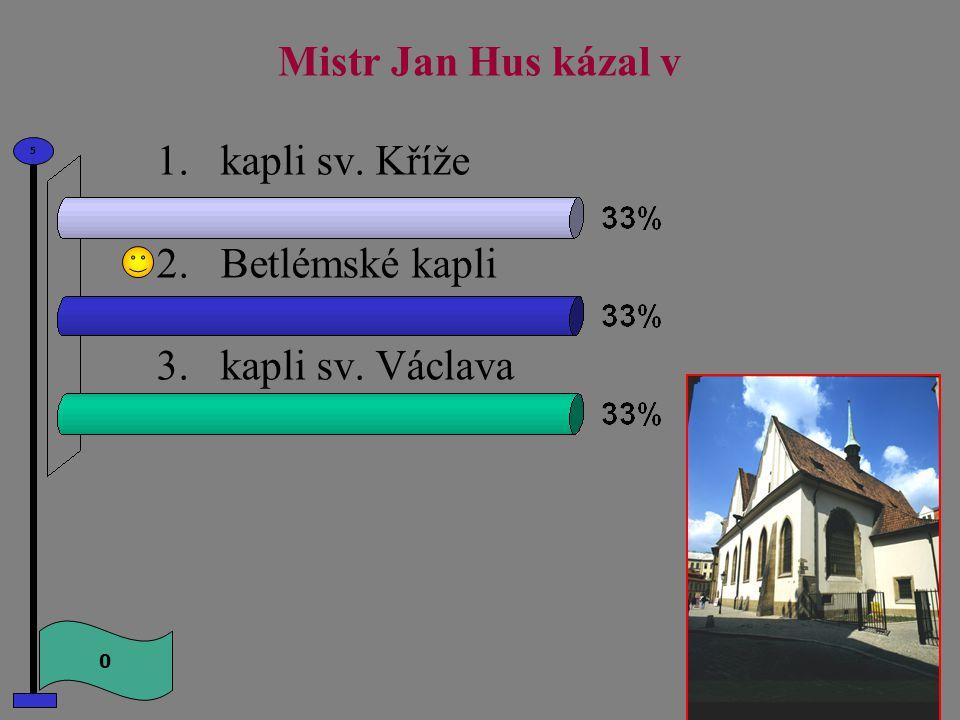 Mistr Jan Hus kázal v 1.kapli sv. Kříže 2.Betlémské kapli 3.kapli sv. Václava 0 5