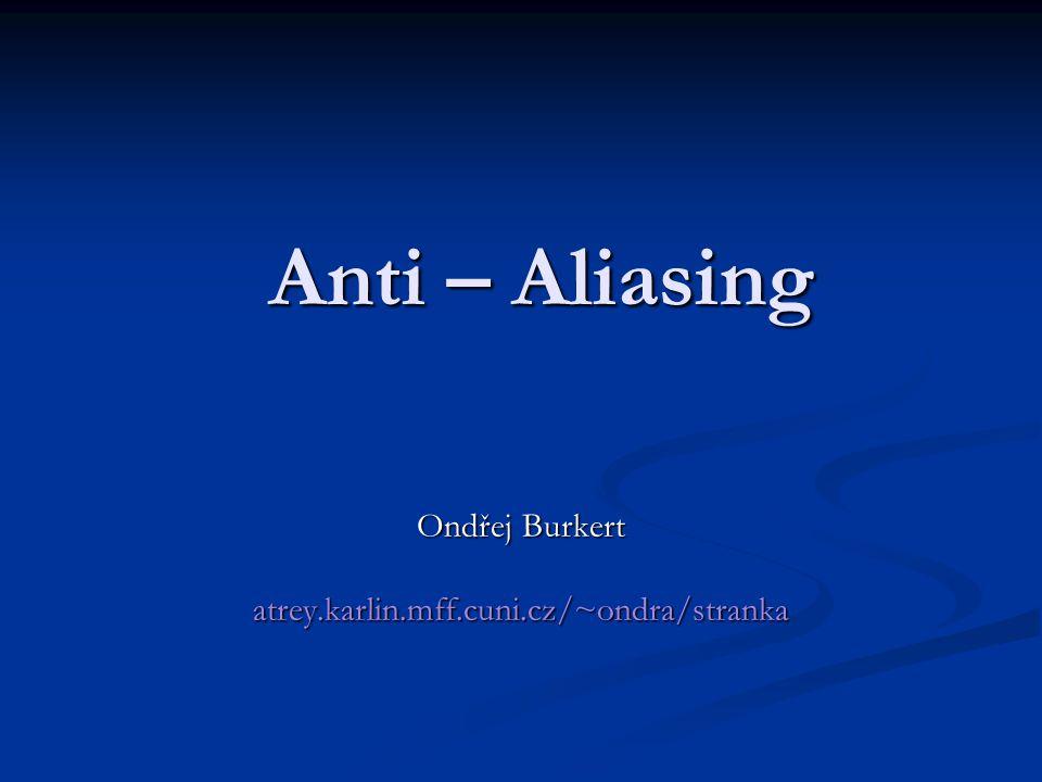 Anti – Aliasing Ondřej Burkert atrey.karlin.mff.cuni.cz/~ondra/stranka