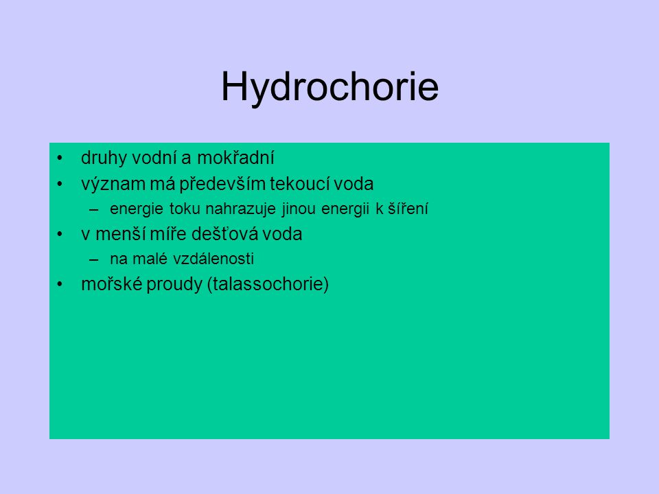 Hydrochorie druhy vodní a mokřadní význam má především tekoucí voda –energie toku nahrazuje jinou energii k šíření v menší míře dešťová voda –na malé vzdálenosti mořské proudy (talassochorie)
