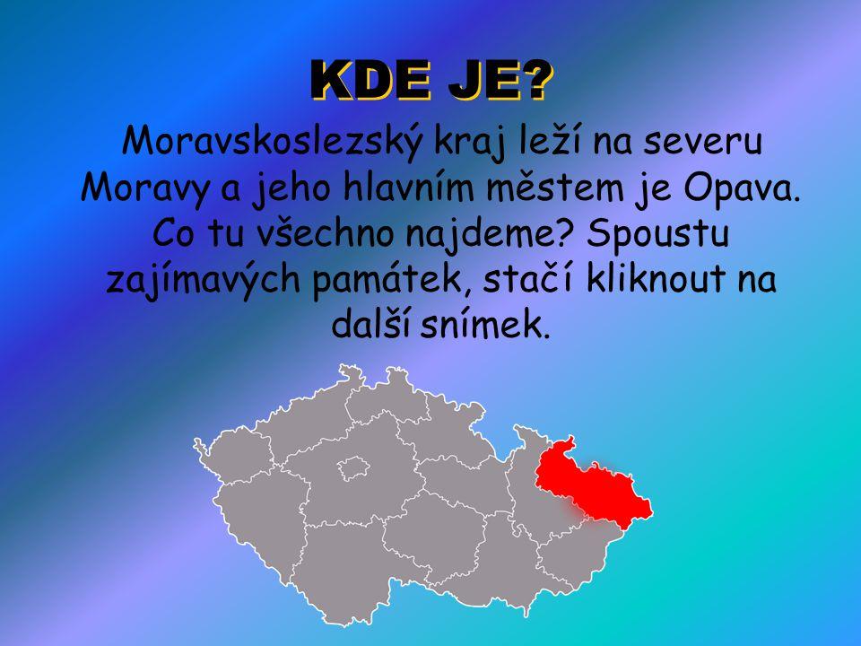 KDE JE? Moravskoslezský kraj leží na severu Moravy a jeho hlavním městem je Opava. Co tu všechno najdeme? Spoustu zajímavých památek, stačí kliknout n