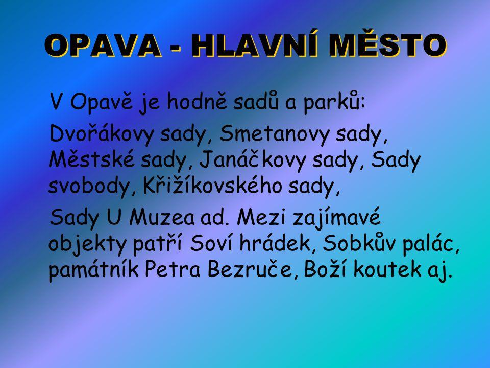 OPAVA - HLAVNÍ MĚSTO V Opavě je hodně sadů a parků: Dvořákovy sady, Smetanovy sady, Městské sady, Janáčkovy sady, Sady svobody, Křižíkovského sady, Sa