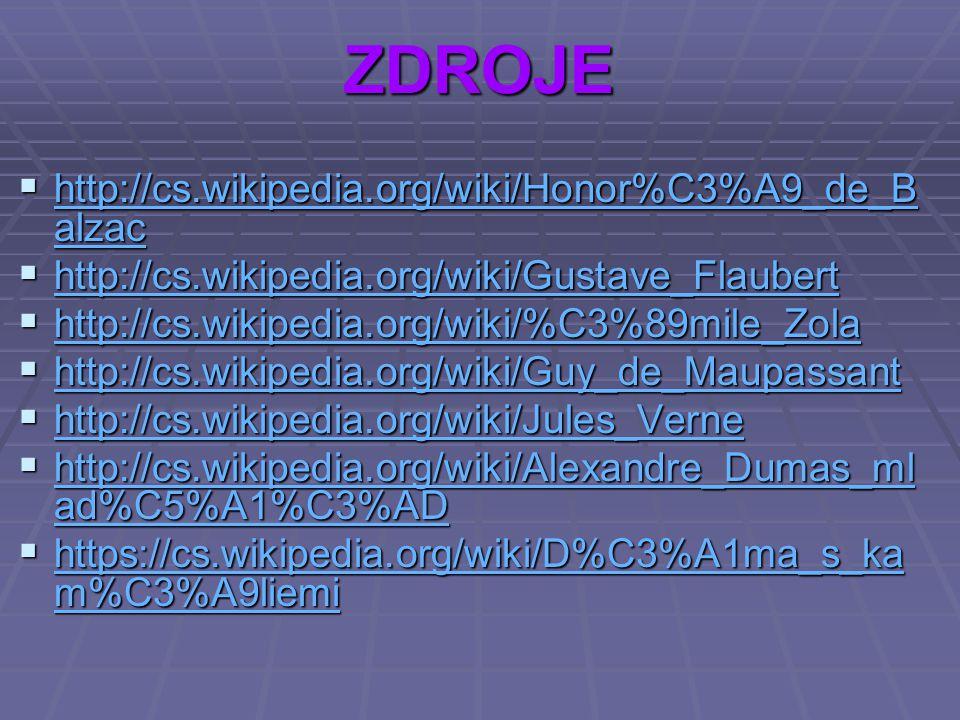 ZDROJE  http://cs.wikipedia.org/wiki/Honor%C3%A9_de_B alzac http://cs.wikipedia.org/wiki/Honor%C3%A9_de_B alzac http://cs.wikipedia.org/wiki/Honor%C3%A9_de_B alzac  http://cs.wikipedia.org/wiki/Gustave_Flaubert http://cs.wikipedia.org/wiki/Gustave_Flaubert  http://cs.wikipedia.org/wiki/%C3%89mile_Zola http://cs.wikipedia.org/wiki/%C3%89mile_Zola  http://cs.wikipedia.org/wiki/Guy_de_Maupassant http://cs.wikipedia.org/wiki/Guy_de_Maupassant  http://cs.wikipedia.org/wiki/Jules_Verne http://cs.wikipedia.org/wiki/Jules_Verne  http://cs.wikipedia.org/wiki/Alexandre_Dumas_ml ad%C5%A1%C3%AD http://cs.wikipedia.org/wiki/Alexandre_Dumas_ml ad%C5%A1%C3%AD http://cs.wikipedia.org/wiki/Alexandre_Dumas_ml ad%C5%A1%C3%AD  https://cs.wikipedia.org/wiki/D%C3%A1ma_s_ka m%C3%A9liemi https://cs.wikipedia.org/wiki/D%C3%A1ma_s_ka m%C3%A9liemi https://cs.wikipedia.org/wiki/D%C3%A1ma_s_ka m%C3%A9liemi