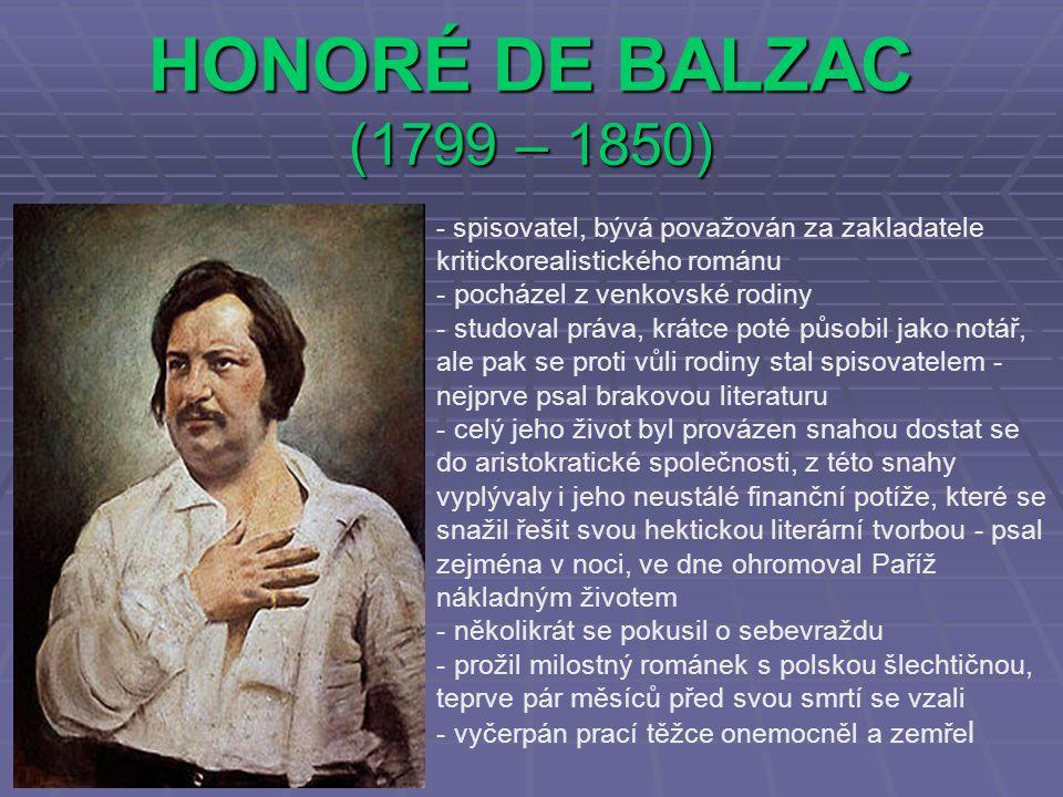 HONORÉ DE BALZAC (1799 – 1850) - spisovatel, bývá považován za zakladatele kritickorealistického románu - pocházel z venkovské rodiny - studoval práva