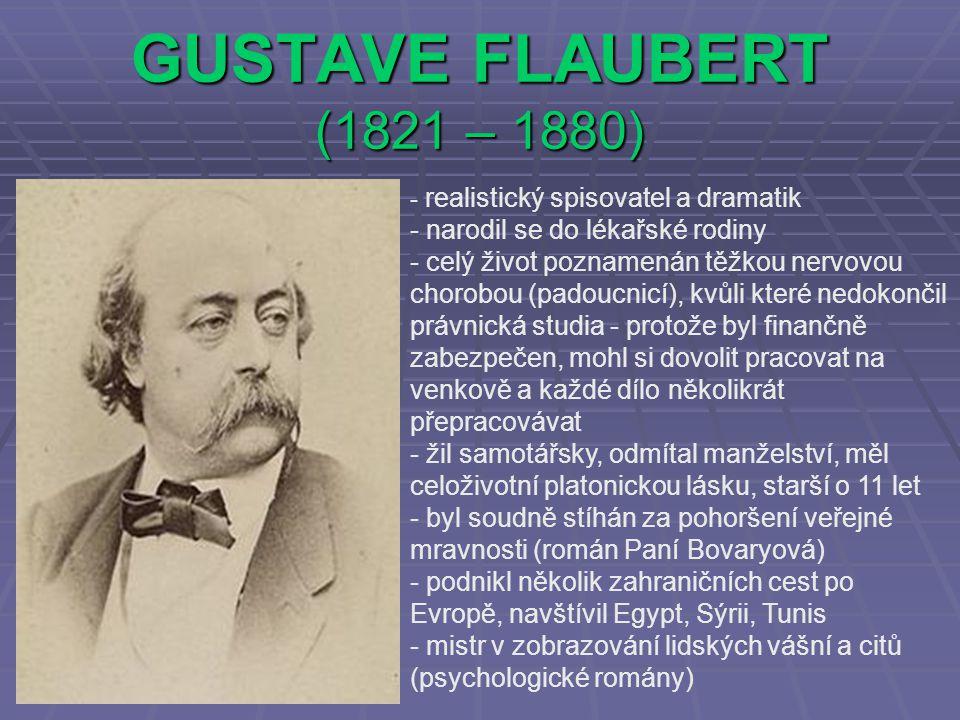 GUSTAVE FLAUBERT (1821 – 1880) - realistický spisovatel a dramatik - narodil se do lékařské rodiny - celý život poznamenán těžkou nervovou chorobou (padoucnicí), kvůli které nedokončil právnická studia - protože byl finančně zabezpečen, mohl si dovolit pracovat na venkově a každé dílo několikrát přepracovávat - žil samotářsky, odmítal manželství, měl celoživotní platonickou lásku, starší o 11 let - byl soudně stíhán za pohoršení veřejné mravnosti (román Paní Bovaryová) - podnikl několik zahraničních cest po Evropě, navštívil Egypt, Sýrii, Tunis - mistr v zobrazování lidských vášní a citů (psychologické romány)