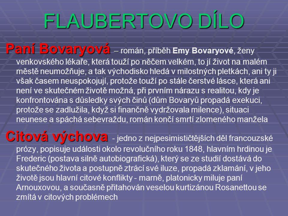FLAUBERTOVO DÍLO Paní Bovaryová – román, příběh Emy Bovaryové, ženy venkovského lékaře, která touží po něčem velkém, to jí život na malém městě neumož