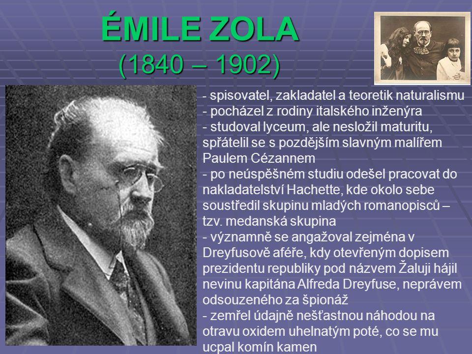 ÉMILE ZOLA (1840 – 1902) - s- spisovatel, zakladatel a teoretik naturalismu - pocházel z rodiny italského inženýra - studoval lyceum, ale nesložil maturitu, spřátelil se s pozdějším slavným malířem Paulem Cézannem - po neúspěšném studiu odešel pracovat do nakladatelství Hachette, kde okolo sebe soustředil skupinu mladých romanopisců – tzv.