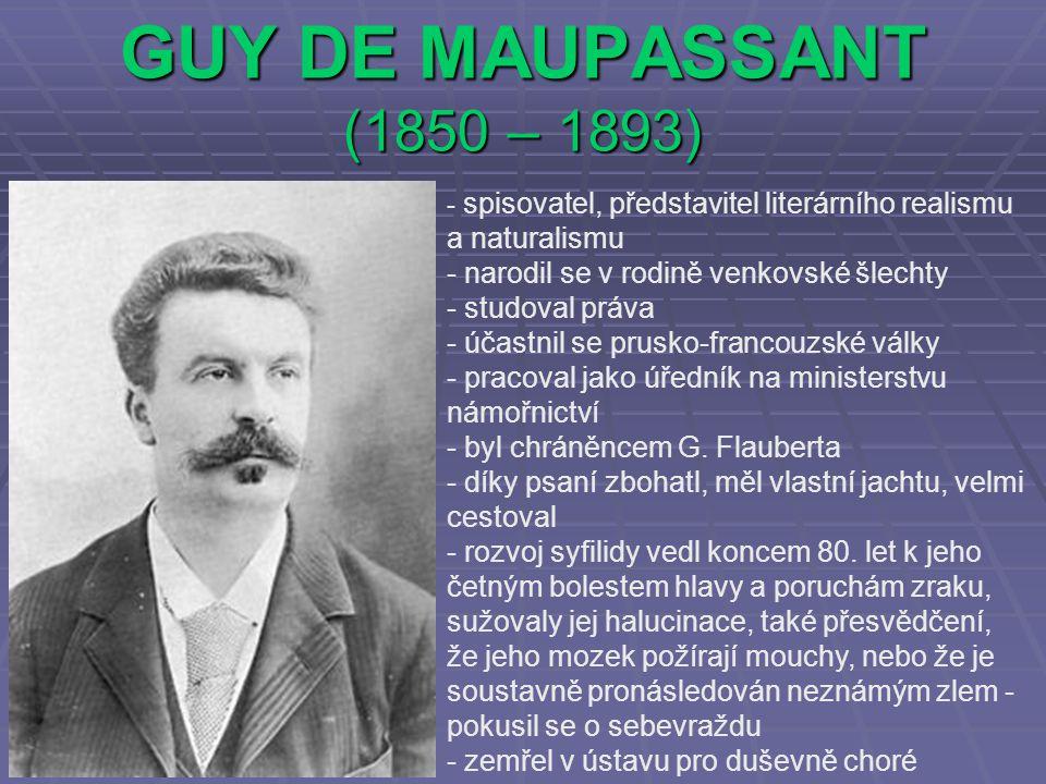GUY DE MAUPASSANT (1850 – 1893) - spisovatel, představitel literárního realismu a naturalismu - narodil se v rodině venkovské šlechty - studoval práva - účastnil se prusko-francouzské války - pracoval jako úředník na ministerstvu námořnictví - byl chráněncem G.