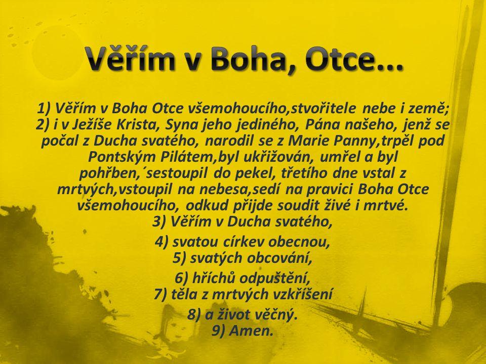 1) Věřím v Boha Otce všemohoucího,stvořitele nebe i země; 2) i v Ježíše Krista, Syna jeho jediného, Pána našeho, jenž se počal z Ducha svatého, narodi