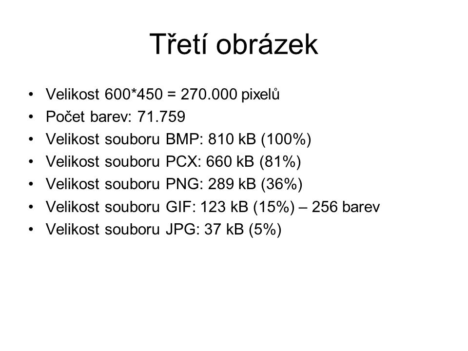 Velikost 600*450 = 270.000 pixelů Počet barev: 71.759 Velikost souboru BMP: 810 kB (100%) Velikost souboru PCX: 660 kB (81%) Velikost souboru PNG: 289