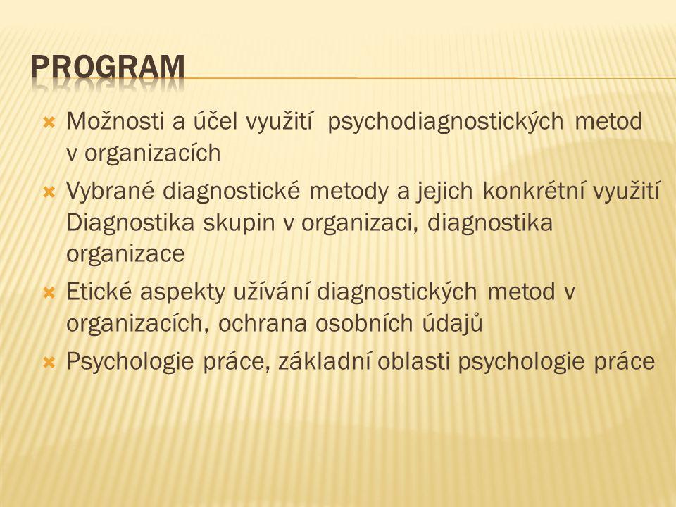  Možnosti a účel využití psychodiagnostických metod v organizacích  Vybrané diagnostické metody a jejich konkrétní využití Diagnostika skupin v organizaci, diagnostika organizace  Etické aspekty užívání diagnostických metod v organizacích, ochrana osobních údajů  Psychologie práce, základní oblasti psychologie práce
