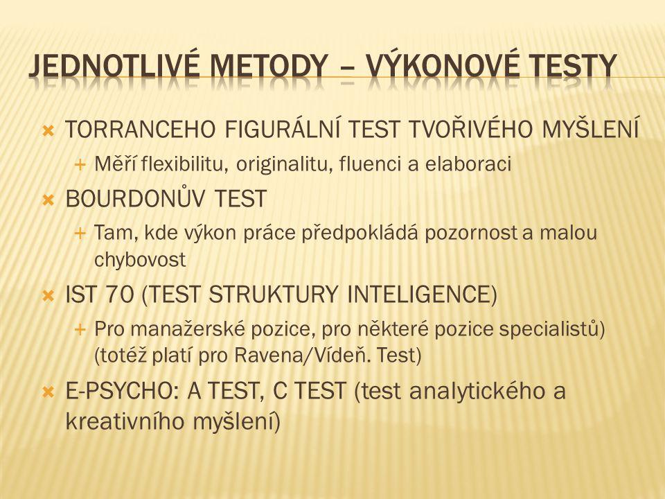  TORRANCEHO FIGURÁLNÍ TEST TVOŘIVÉHO MYŠLENÍ  Měří flexibilitu, originalitu, fluenci a elaboraci  BOURDONŮV TEST  Tam, kde výkon práce předpokládá pozornost a malou chybovost  IST 70 (TEST STRUKTURY INTELIGENCE)  Pro manažerské pozice, pro některé pozice specialistů) (totéž platí pro Ravena/Vídeň.
