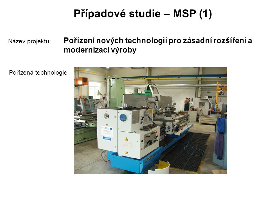 Případové studie – MSP (1) Název projektu: Pořízení nových technologií pro zásadní rozšíření a modernizaci výroby Pořízená technologie