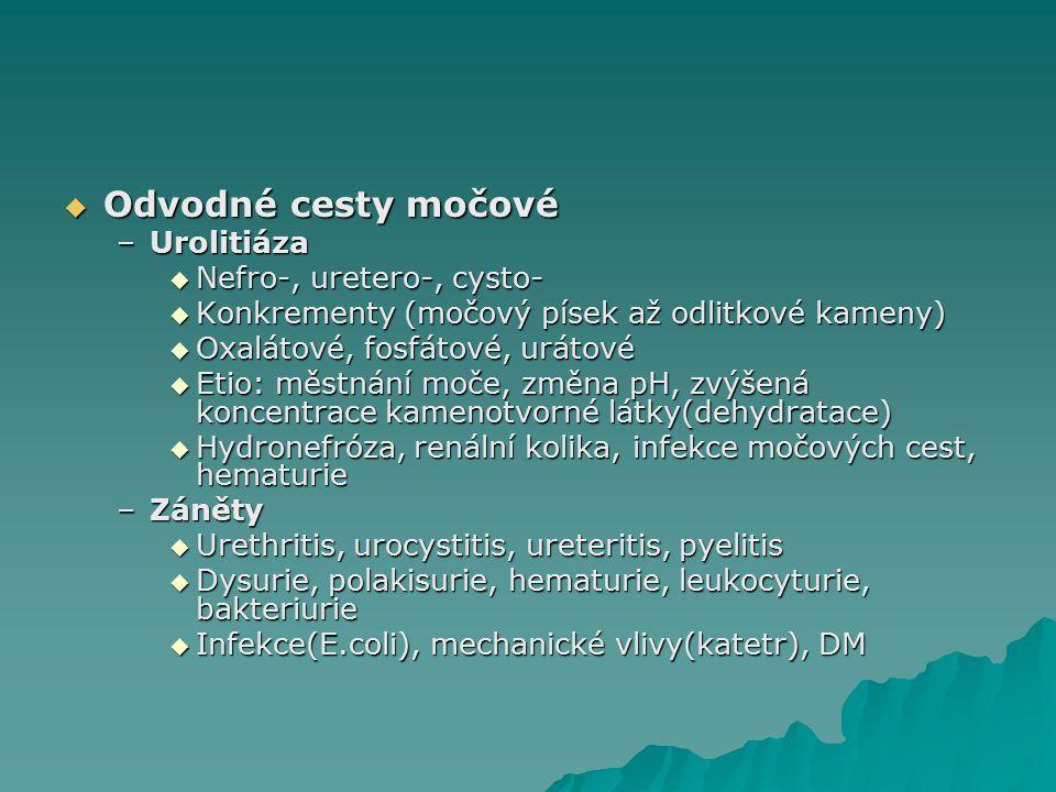  Odvodné cesty močové –Urolitiáza  Nefro-, uretero-, cysto-  Konkrementy (močový písek až odlitkové kameny)  Oxalátové, fosfátové, urátové  Etio: městnání moče, změna pH, zvýšená koncentrace kamenotvorné látky(dehydratace)  Hydronefróza, renální kolika, infekce močových cest, hematurie –Záněty  Urethritis, urocystitis, ureteritis, pyelitis  Dysurie, polakisurie, hematurie, leukocyturie, bakteriurie  Infekce(E.coli), mechanické vlivy(katetr), DM