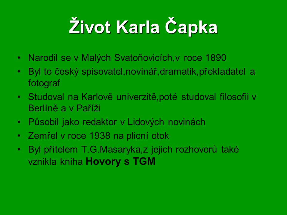 Život Karla Čapka Narodil se v Malých Svatoňovicích,v roce 1890 Byl to český spisovatel,novinář,dramatik,překladatel a fotograf Studoval na Karlově un