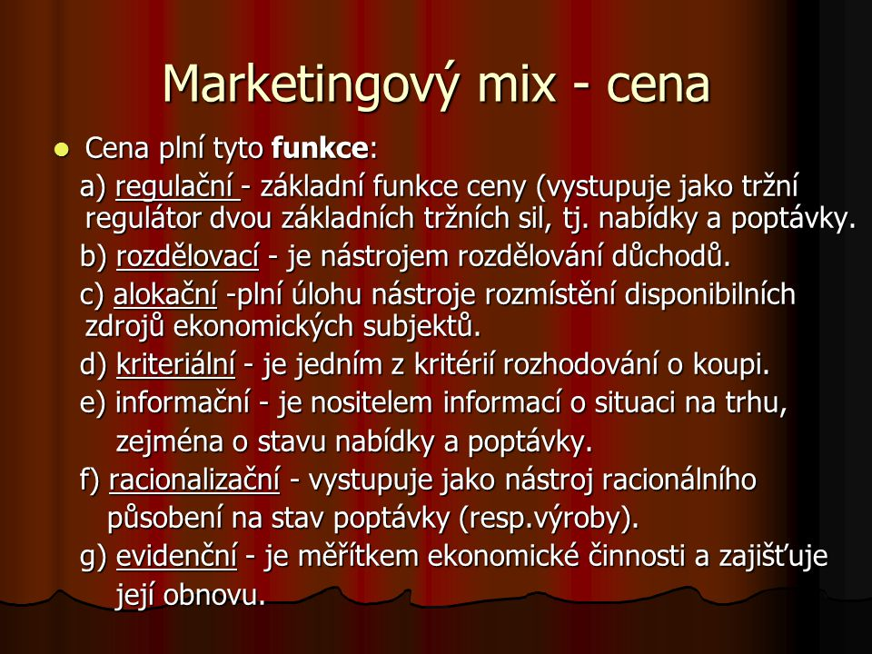 Marketingový mix - cena Cena plní tyto funkce: Cena plní tyto funkce: a) regulační - základní funkce ceny (vystupuje jako tržní regulátor dvou základních tržních sil, tj.
