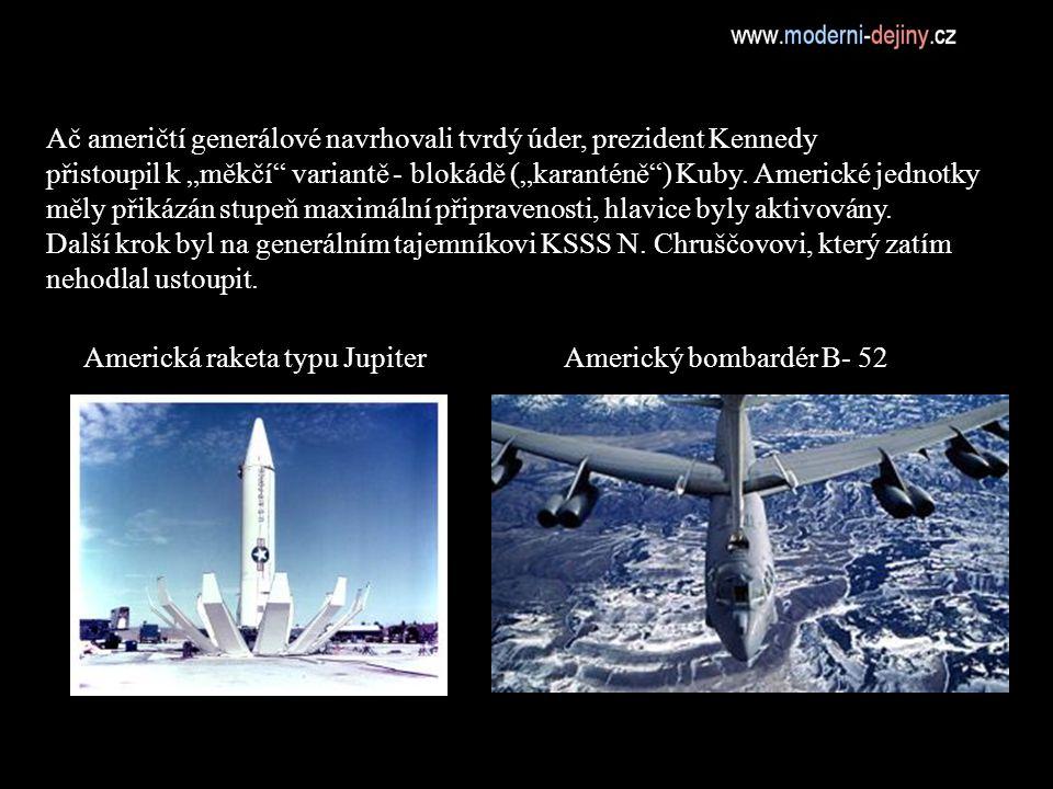 """Americká raketa typu JupiterAmerický bombardér B- 52 Ač američtí generálové navrhovali tvrdý úder, prezident Kennedy přistoupil k """"měkčí variantě - blokádě (""""karanténě ) Kuby."""