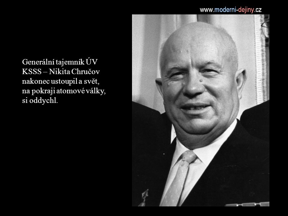 Generální tajemník ÚV KSSS – Nikita Chručov nakonec ustoupil a svět, na pokraji atomové války, si oddychl.