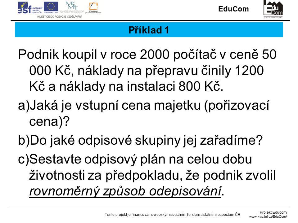 EduCom Projekt Educom www.kvs.tul.cz/EduCom/ Tento projekt je financován evropským sociálním fondem a státním rozpočtem ČR Příklad 1 Podnik koupil v roce 2000 počítač v ceně 50 000 Kč, náklady na přepravu činily 1200 Kč a náklady na instalaci 800 Kč.