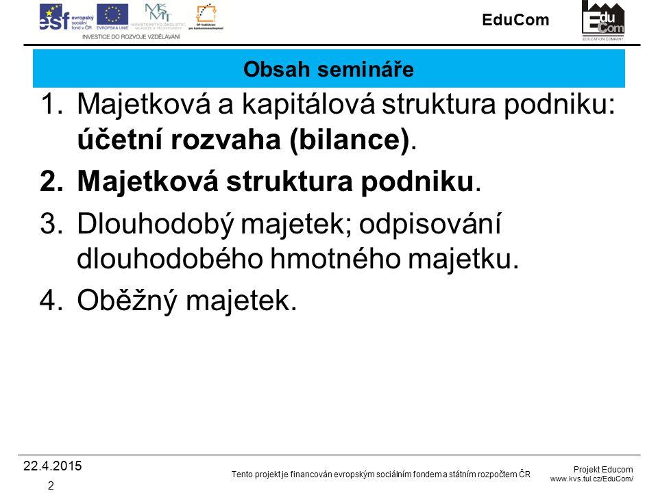 EduCom Projekt Educom www.kvs.tul.cz/EduCom/ Tento projekt je financován evropským sociálním fondem a státním rozpočtem ČR Obsah semináře 1.Majetková a kapitálová struktura podniku: účetní rozvaha (bilance).