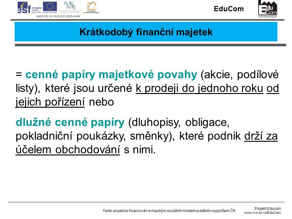 EduCom Projekt Educom www.kvs.tul.cz/EduCom/ Tento projekt je financován evropským sociálním fondem a státním rozpočtem ČR Krátkodobý finanční majetek = cenné papíry majetkové povahy (akcie, podílové listy), které jsou určené k prodeji do jednoho roku od jejich pořízení nebo dlužné cenné papíry (dluhopisy, obligace, pokladniční poukázky, směnky), které podnik drží za účelem obchodování s nimi.