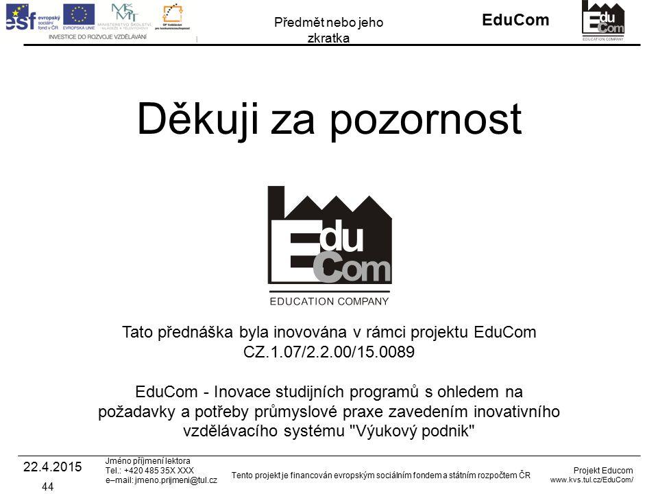 INVESTICE DO ROZVOJE VZDĚLÁVÁNÍ EduCom Projekt Educom www.kvs.tul.cz/EduCom/ Tento projekt je financován evropským sociálním fondem a státním rozpočtem ČR Předmět nebo jeho zkratka Jméno příjmení lektora Tel.: +420 485 35X XXX e–mail: jmeno.prijmeni@tul.cz Děkuji za pozornost Tato přednáška byla inovována v rámci projektu EduCom CZ.1.07/2.2.00/15.0089 EduCom - Inovace studijních programů s ohledem na požadavky a potřeby průmyslové praxe zavedením inovativního vzdělávacího systému Výukový podnik 44 22.4.2015