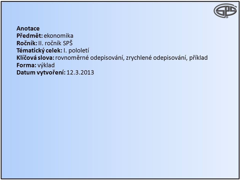 Anotace Předmět: ekonomika Ročník: II. ročník SPŠ Tématický celek: I. pololetí Klíčová slova: rovnoměrné odepisování, zrychlené odepisování, příklad F